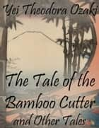 The Tale of the Bamboo Cutter and Other Tales ebook by Yei Theodora Ozaki