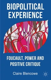 Biopolitical Experience - Foucault, Power and Positive Critique ebook by Dr Claire Blencowe