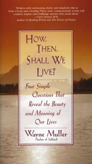 How Then, Shall We Live? - Four Simple Questions That Reveal the Beauty and Meaning of Our Lives ebook by Wayne Muller