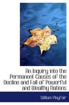 An Inquiry Into The Permanent Causes Of The Decline And Fall Of Powerful And Wealthy Nations. ebook by William Playfair