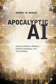 Apocalyptic AI : Visions of Heaven in Robotics Artificial Intelligence and Virtual Reality ebook by Robert Geraci