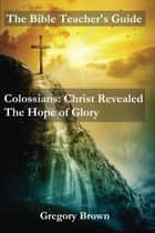 Colossians: Christ Revealed: The Hope of Glory - The Bible Teacher's Guide ebook by Gregory Brown