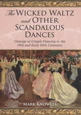 The Wicked Waltz and Other Scandalous Dances - Outrage at Couple Dancing in the 19th and Early 20th Centuries ebook by Mark Knowles