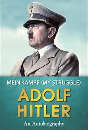 Mein Kampf - My Struggle ebook by Adolf Hitler