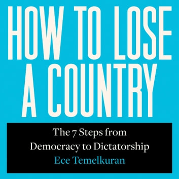 How to Lose a Country: The 7 Steps from Democracy to Dictatorship audiobook by Ece Temelkuran
