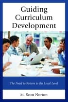 Guiding Curriculum Development - The Need to Return to Local Control ebook by M. Scott Norton