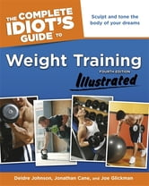 The Complete Idiot's Guide to Weight Training Illustrated, Fourth Edition ebook by Deidre Cane,Jonathon Cane