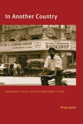 In Another Country - Colonialism, Culture, and the English Novel in India ebook by Priya Joshi