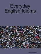 Everyday English Idioms ebook by Ric Phillips