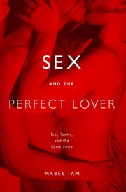 Sex and the Perfect Lover - Tao, Tantra, and the Kama Sutra ebook by Mabel Iam