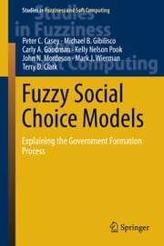 Fuzzy Social Choice Models - Explaining the Government Formation Process ebook by Peter C. Casey,Michael B. Gibilisco,Carly A. Goodman,Kelly Nelson Pook,John N. Mordeson,Mark J. Wierman,Terry D. Clark