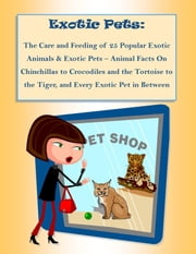 The Care and Feeding of 25 Popular Exotic Animals & Exotic Pets – Animal Facts On Chinchillas to Crocodiles and the Tortoise to the Tiger, and Every Exotic Pet in Between ebook by Rebecca Greenwood