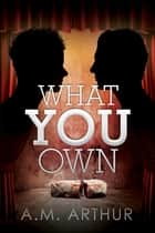 What You Own ebook by A.M. Arthur