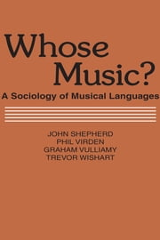 Whose Music? - Sociology of Musical Languages ebook by John Shepherd