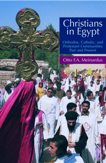 Christians in Egypt - Orthodox, Catholic, and Protestant Communities Past and Present ebook by Otto F.A. Meinardus
