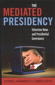 The Mediated Presidency - Television News and Presidential Governance ebook by Stephen J. Farnsworth,Robert S. Lichter