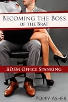 Becoming the Boss of the Brat: BDSM Office Spanking ebook by Poppy Asher