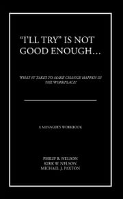 """I'll Try"" Is Not Good Enough … - What It Takes to Make Change Happen in the Workplace! ebook by Philip B. Nelson Kirk w. Nelson Michael J. Paxton"