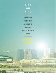 Bird on Fire:Lessons from the World's Least Sustainable City - Lessons from the World's Least Sustainable City ebook by Andrew Ross