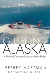 Guarding Alaska - A Memoir of Coast Guard Missions on the Last Frontier ebook by Captain Jeffrey Hartman USCG (ret)