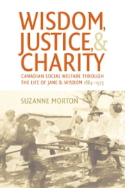 Wisdom, Justice and Charity - Canadian Social Welfare through the Life of Jane B. Wisdom, 1884-1975 ebook by Suzanne Morton