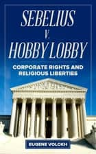 Sebelius v. Hobby Lobby - Corporate Rights and Religious Liberties ebook by Eugene Volokh