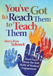 You've Got to Reach Them to Teach Them - Hard Facts About the Soft Skills of Student Engagement ebook by Mary Kim Schreck