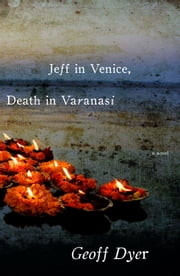 Jeff in Venice, Death in Varanasi - A Novel ebook by Geoff Dyer