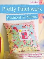 Pretty Patchwork Cushions & Pillows - 3 sewing, patchwork and applique designs for cushions and pillows ebook by Helen Philipps