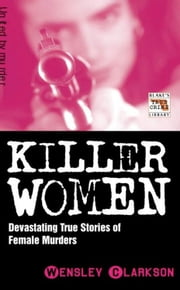 Killer Women - Devastating True Stories of Female Murderers ebook by Wensley Clarkson