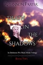 Death in the Shadows - In Darkness We Must Abide, #2 ebook by Rhiannon Frater