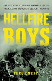 Hellfire Boys - The Birth of the U.S. Chemical Warfare Service and the Race for the World¿s Deadliest Weapons ebook by Theo Emery