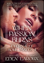 When Passion Burns: Eternally Soul Mates 4 ebook by Eden Laroux