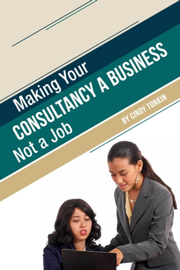 Making Your Consultancy a Business: Not a Job ebook by Cindy Tonkin
