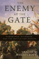 The Enemy at the Gate - Habsburgs, Ottomans, and the Battle for Europe ebook by Andrew Wheatcroft