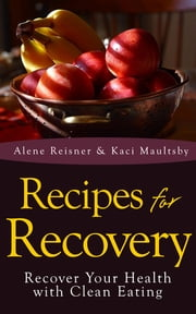 Recipes For Recovery: Recover Your Health with Clean Eating ebook by Alene Reisner,Kaci Maultsby