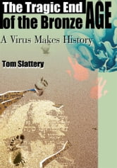 The Tragic End of the Bronze Age - A Virus Makes History ebook by Tom Slattery