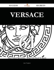 Versace 61 Success Secrets - 61 Most Asked Questions On Versace - What You Need To Know ebook by Jane Vaughan