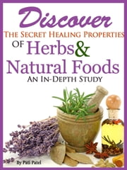 Discover The Secret Healing Properties Of Herbs & Natural Foods An In-Depth Study ebook by Pati Patel