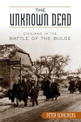 The Unknown Dead - Civilians in the Battle of the Bulge ebook by Peter Schrijvers