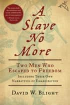 A Slave No More - Two Men Who Escaped to Freedom, Including Their Own Narratives of Emancipation ebook by David W. Blight