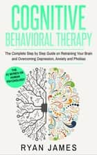 Cognitive Behavioral Therapy: The Complete Step-by-Step Guide on Retraining Your Brain and Overcoming Depression, Anxiety, and Phobias - Cognitive Behavioral Therapy Series, #3 ebook by Ryan James