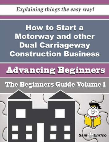 How to Start a Motorway and other Dual Carriageway Construction Business (Beginners Guide) - How to Start a Motorway and other Dual Carriageway Construction Business (Beginners Guide) ebook by Earleen Billings