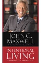 Intentional Living - Choosing a Life That Matters ebook by John C. Maxwell