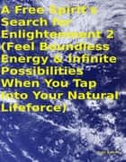 A Free Spirit's Search for Enlightenment 2: (Feel Boundless Energy & Infinite Possibilities When You Tap Into Your Natural Lifeforce) ebook by Tony Kelbrat