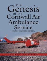 The Genesis of the Cornwall Air Ambulance Service: From a Dream to Reality ebook by Geoff Newman