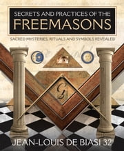 Secrets and Practices of the Freemasons: Sacred Mysteries Rituals and Symbols Revealed - Sacred Mysteries, Rituals and Symbols Revealed ebook by Jean-Louis De Biasi