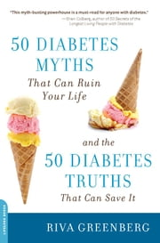 50 Diabetes Myths That Can Ruin Your Life - And the 50 Diabetes Truths That Can Save It ebook by Riva Greenberg