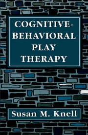 Cognitive-Behavioral Play Therapy ebook by Susan M. Knell