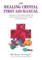 The Healing Crystals First Aid Manual - A Practical A to Z of Common Ailments and Illnesses and How They Can Be Best Treated with Crystal Therapy ebook by Michael Gienger